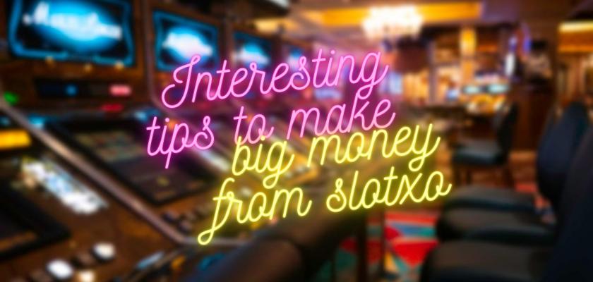 Tips น่าสนใจที่ทำให้ได้เงินก้อนโตจาก slotxo